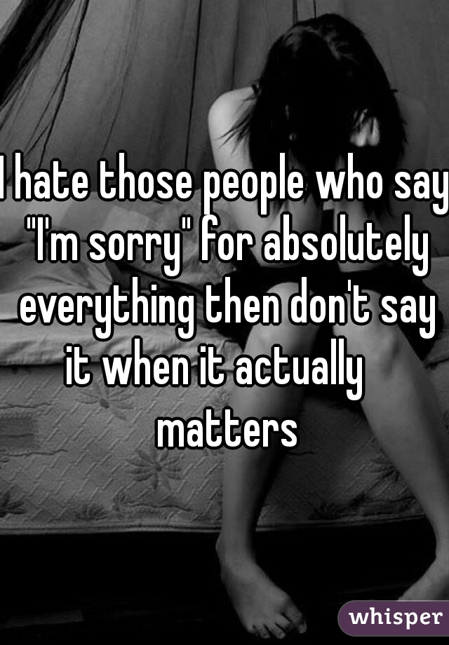 """I hate those people who say """"I'm sorry"""" for absolutely everything then don't say it when it actually    matters"""