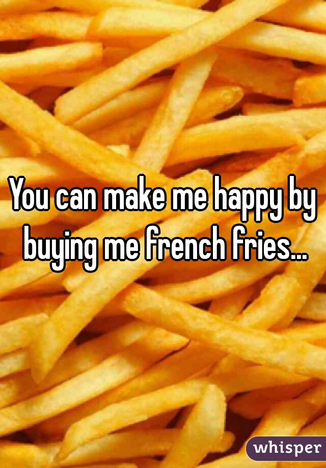 You can make me happy by buying me french fries...