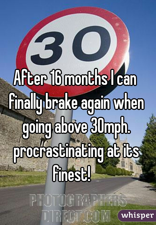 After 16 months I can finally brake again when going above 30mph. procrastinating at its finest!