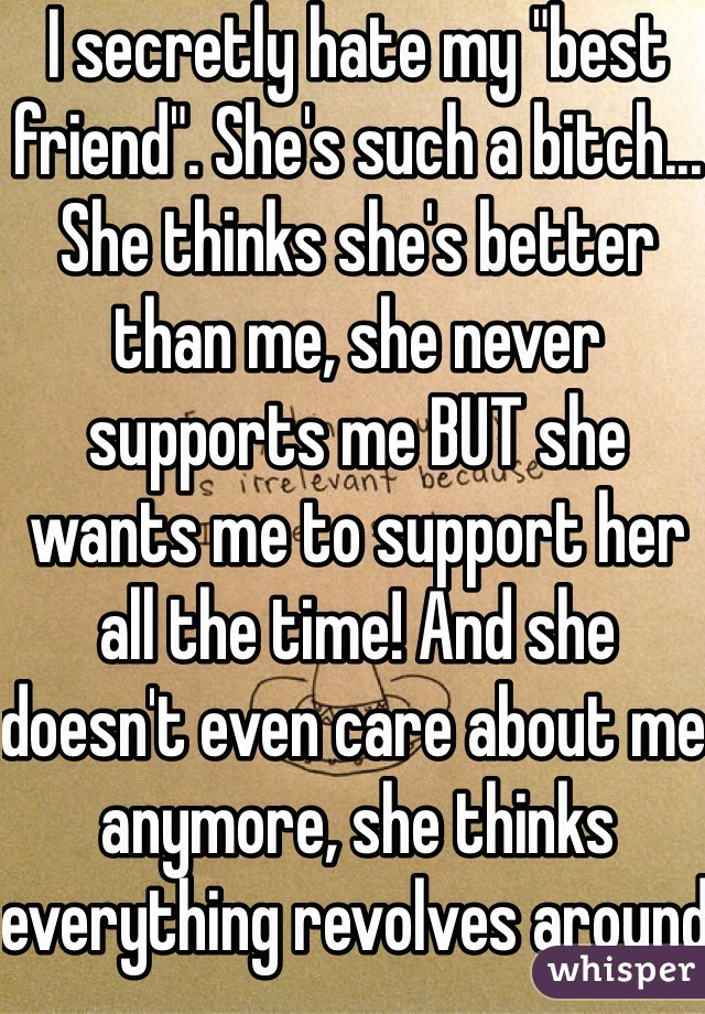 """I secretly hate my """"best friend"""". She's such a bitch... She thinks she's better than me, she never supports me BUT she wants me to support her all the time! And she doesn't even care about me anymore, she thinks everything revolves around her and her stupid bf..."""