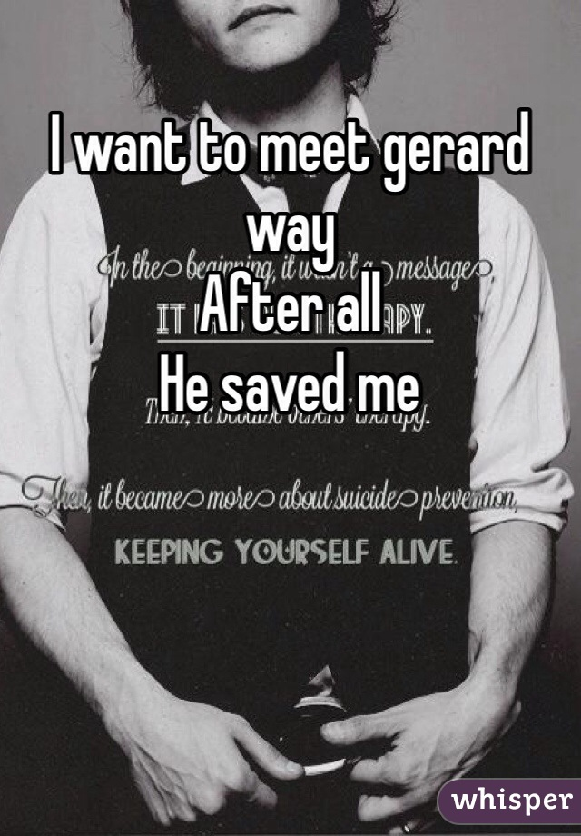 I want to meet gerard way After all He saved me