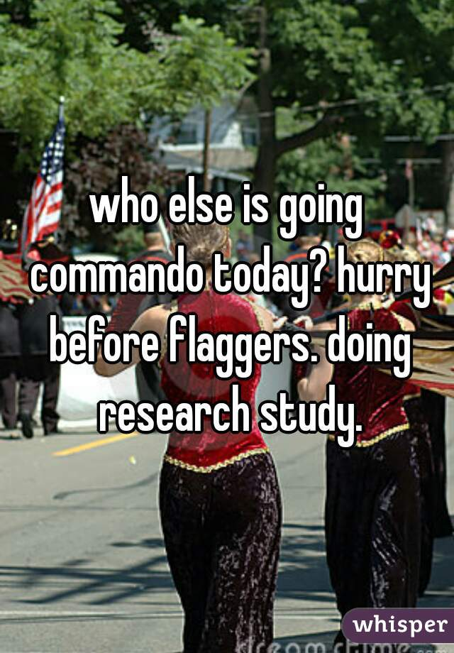 who else is going commando today? hurry before flaggers. doing research study.