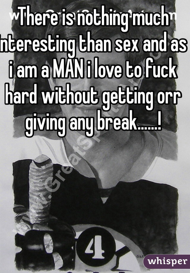 There is nothing much interesting than sex and as i am a MAN i love to fuck hard without getting orr giving any break......!