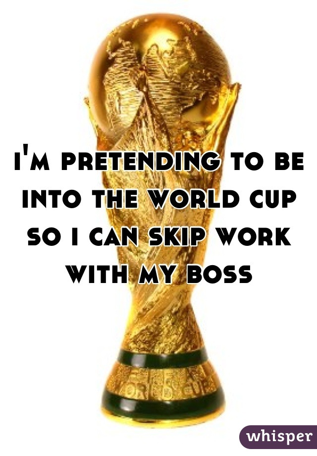 i'm pretending to be into the world cup so i can skip work with my boss
