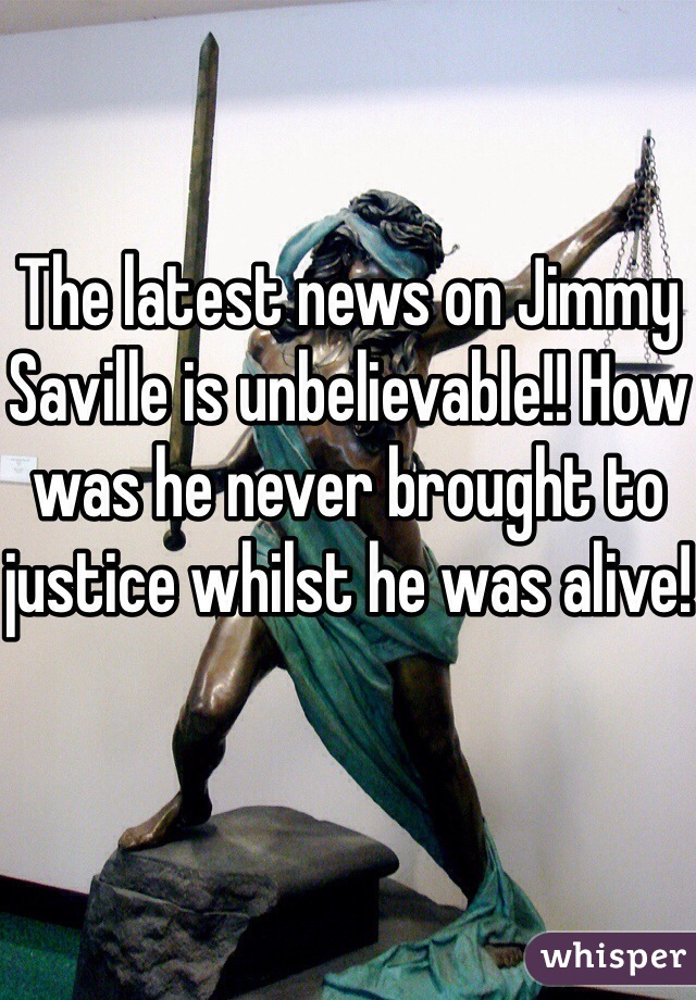 The latest news on Jimmy Saville is unbelievable!! How was he never brought to justice whilst he was alive!