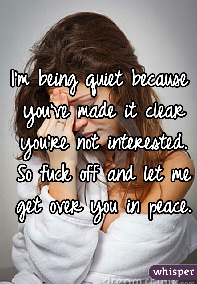 I'm being quiet because you've made it clear you're not interested. So fuck off and let me get over you in peace.