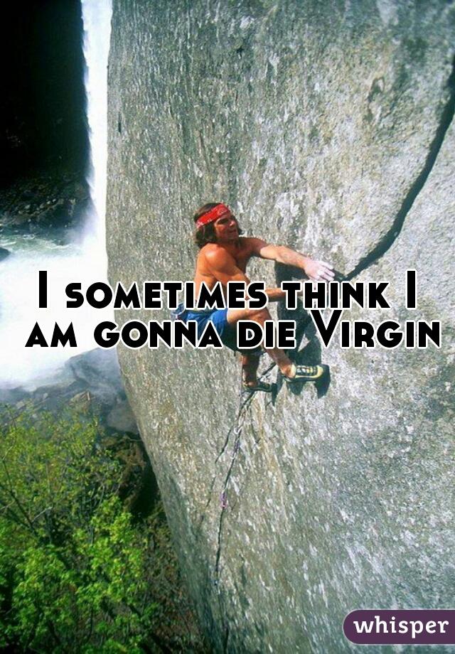 I sometimes think I am gonna die Virgin