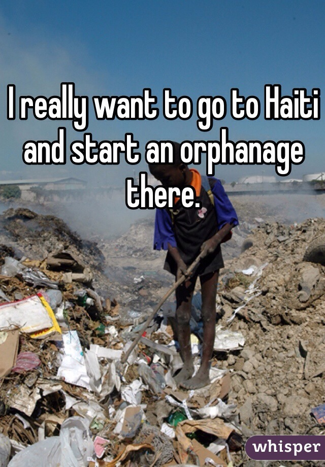 I really want to go to Haiti and start an orphanage there.