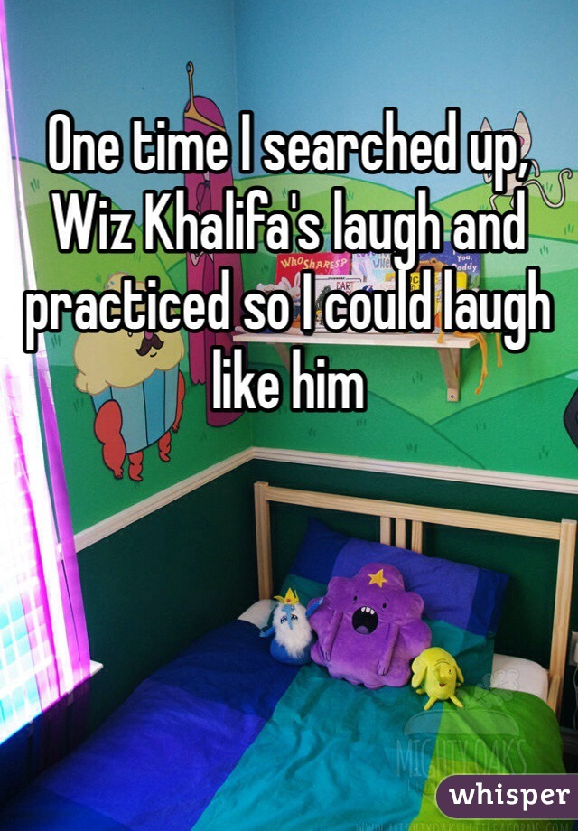 One time I searched up, Wiz Khalifa's laugh and practiced so I could laugh like him