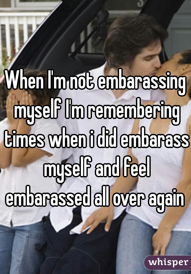 When I'm not embarassing myself I'm remembering times when i did embarass myself and feel embarassed all over again