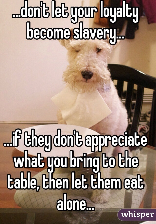 ...don't let your loyalty become slavery...     ...if they don't appreciate what you bring to the table, then let them eat alone...
