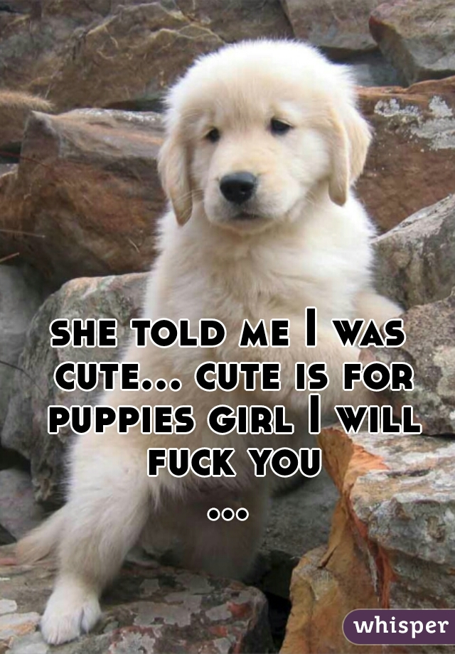 she told me I was cute... cute is for puppies girl I will fuck you ...