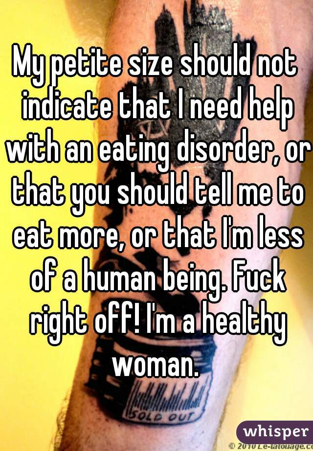 My petite size should not indicate that I need help with an eating disorder, or that you should tell me to eat more, or that I'm less of a human being. Fuck right off! I'm a healthy woman.
