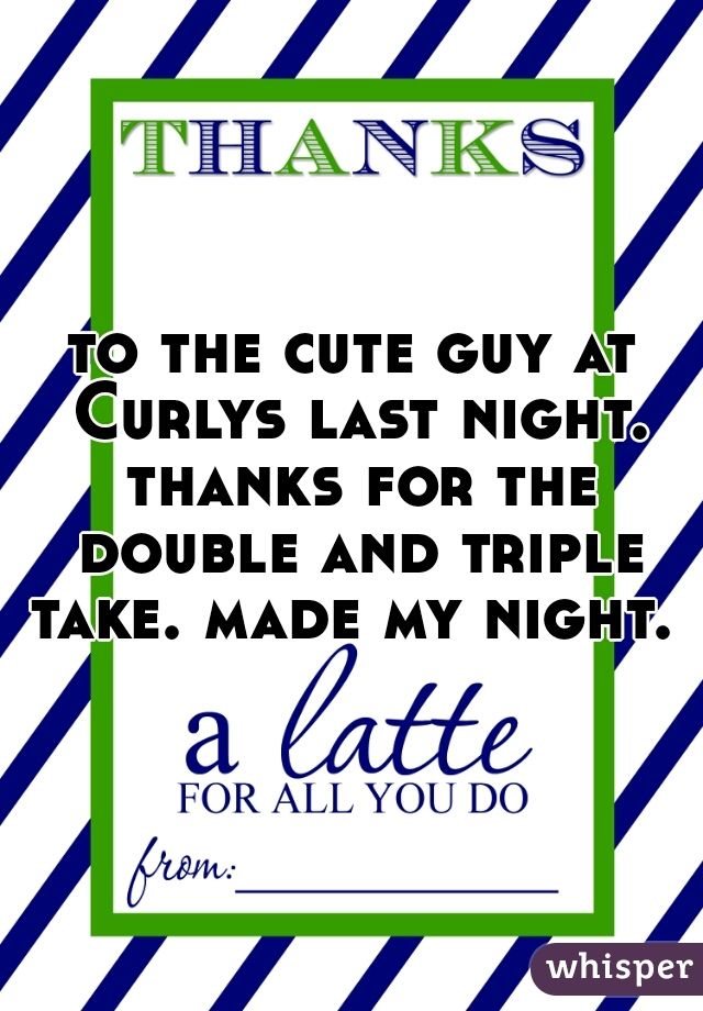 to the cute guy at Curlys last night. thanks for the double and triple take. made my night.