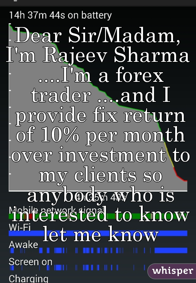 Dear Sir/Madam, I'm Rajeev Sharma ....I'm a forex trader ....and I provide fix return of 10% per month over investment to my clients so anybody who is interested to know let me know