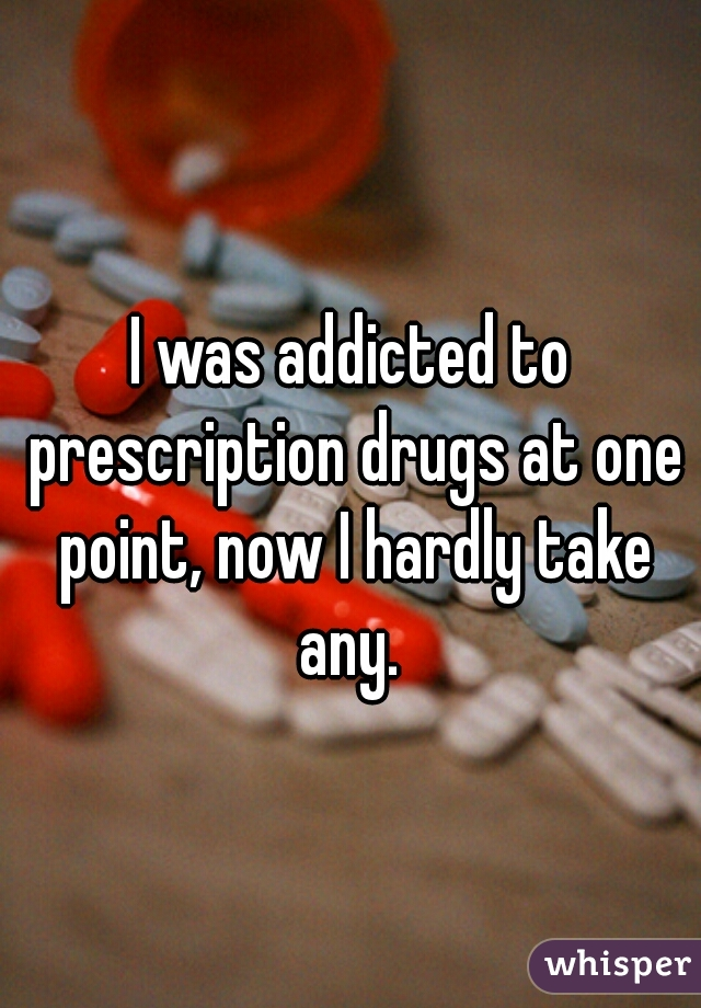 I was addicted to prescription drugs at one point, now I hardly take any.