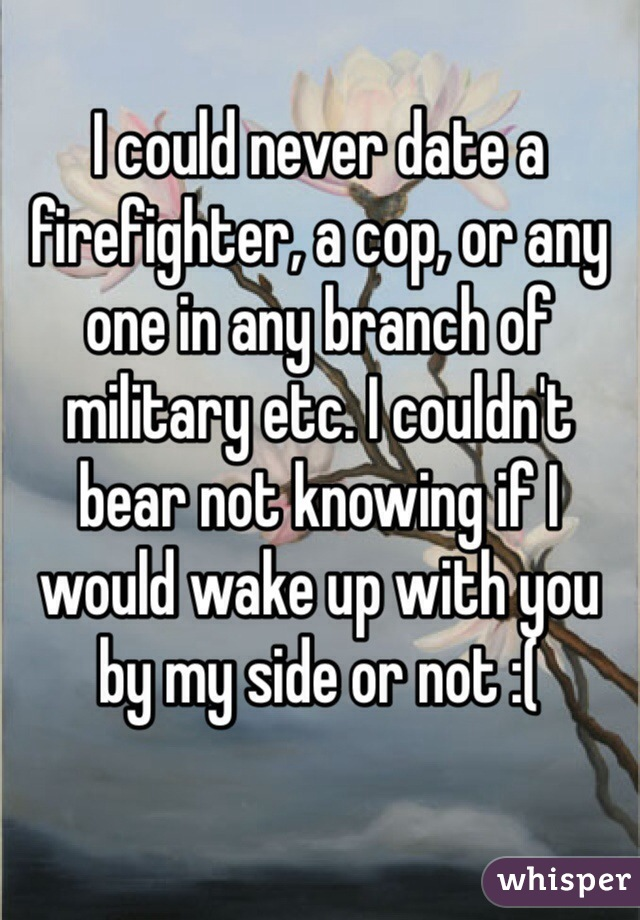 I could never date a firefighter, a cop, or any one in any branch of military etc. I couldn't bear not knowing if I would wake up with you by my side or not :(
