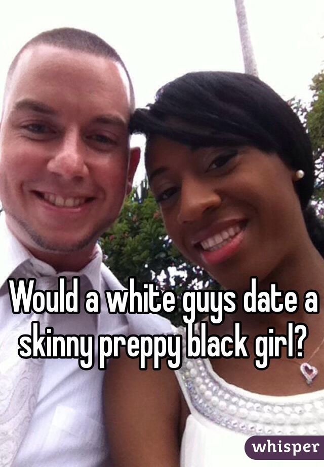 Would a white guys date a skinny preppy black girl?