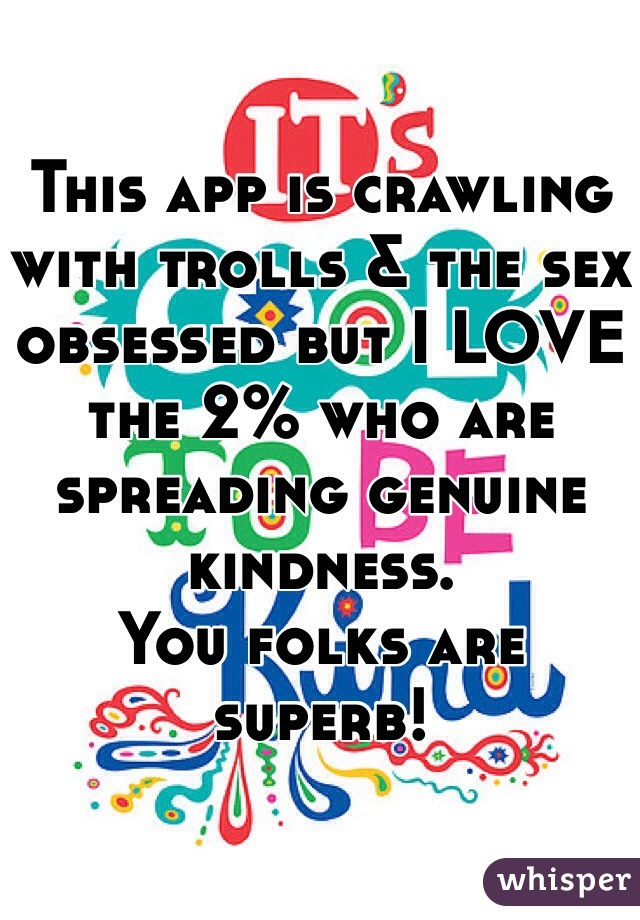 This app is crawling with trolls & the sex obsessed but I LOVE the 2% who are spreading genuine kindness.  You folks are superb!