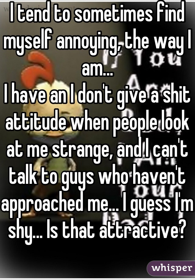 I tend to sometimes find myself annoying, the way I am... I have an I don't give a shit attitude when people look at me strange, and I can't talk to guys who haven't approached me... I guess I'm shy... Is that attractive?