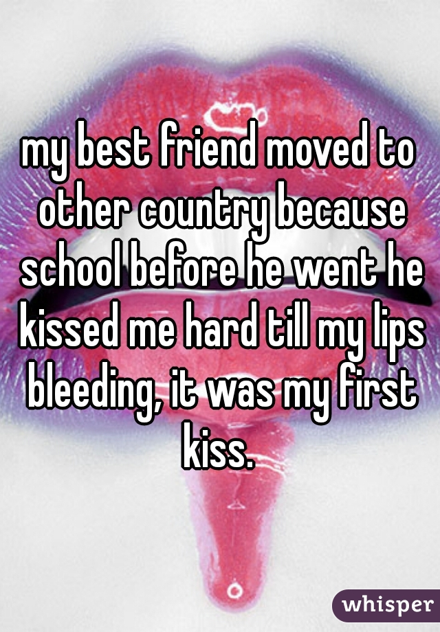my best friend moved to other country because school before he went he kissed me hard till my lips bleeding, it was my first kiss.