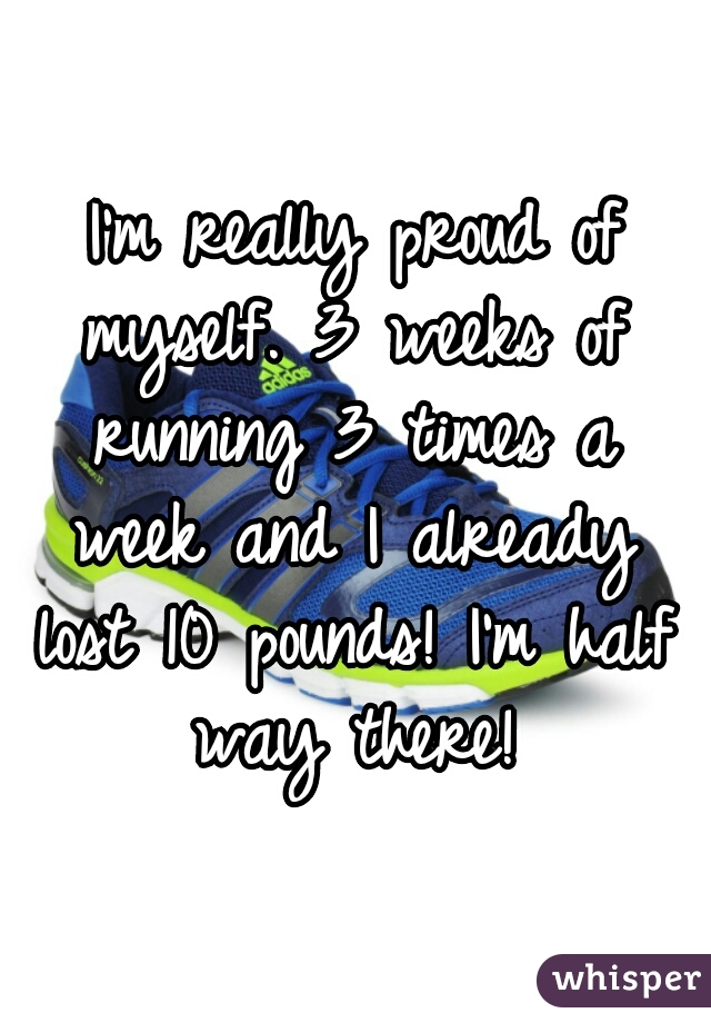 I'm really proud of myself. 3 weeks of running 3 times a week and I already lost 10 pounds! I'm half way there!