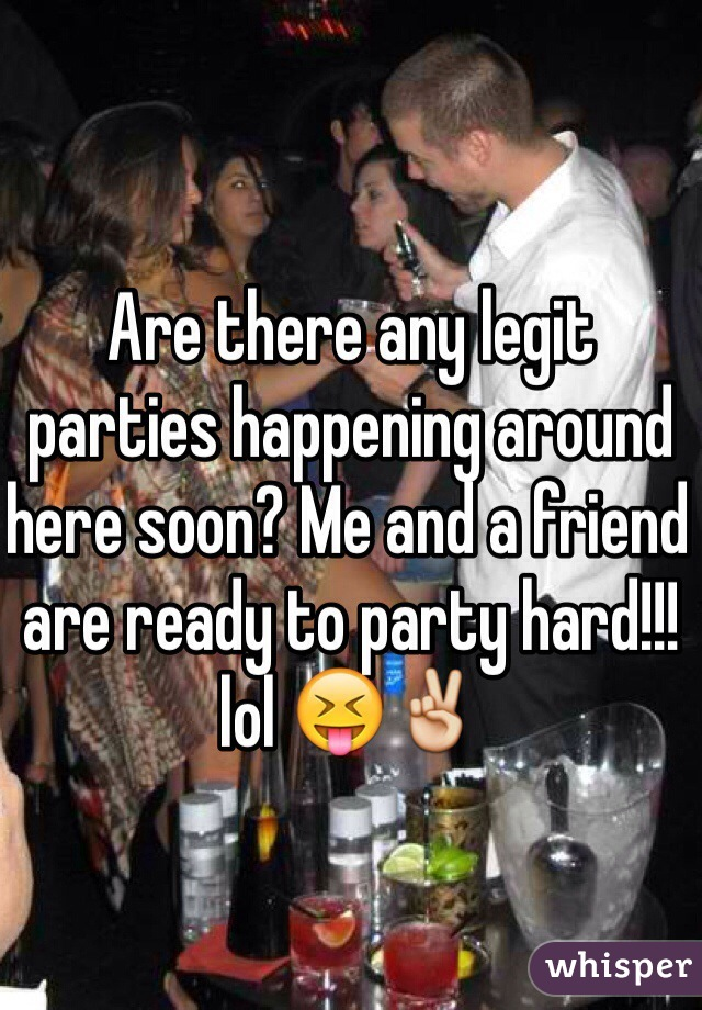 Are there any legit parties happening around here soon? Me and a friend are ready to party hard!!! lol 😝✌️