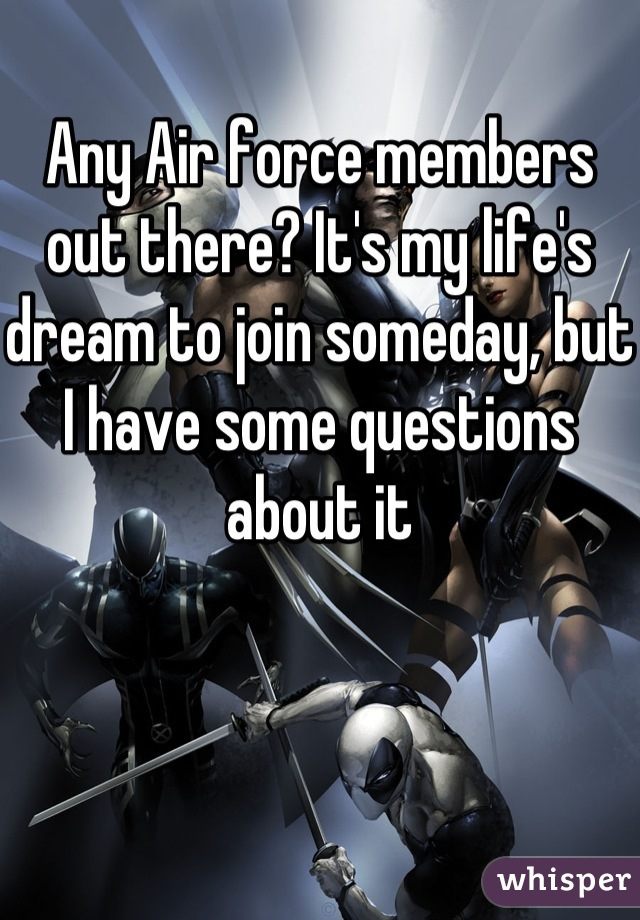 Any Air force members out there? It's my life's dream to join someday, but I have some questions about it