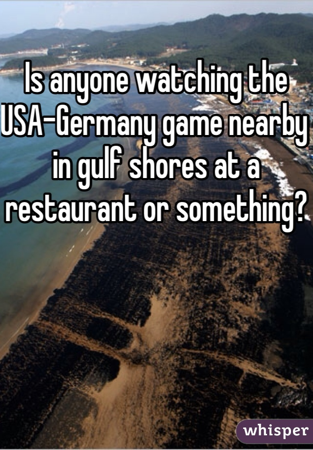 Is anyone watching the USA-Germany game nearby in gulf shores at a restaurant or something?