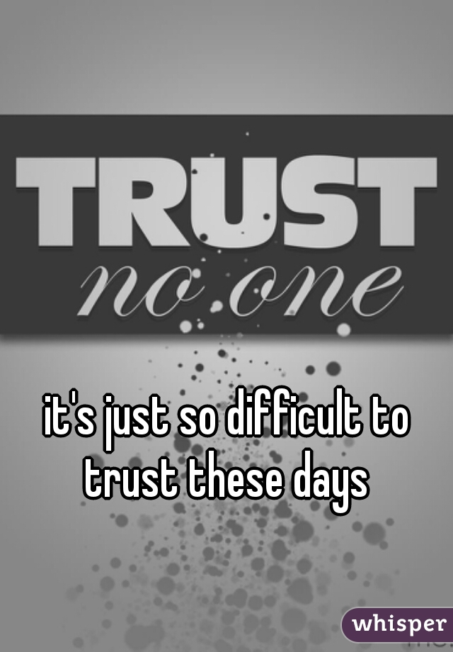 it's just so difficult to trust these days