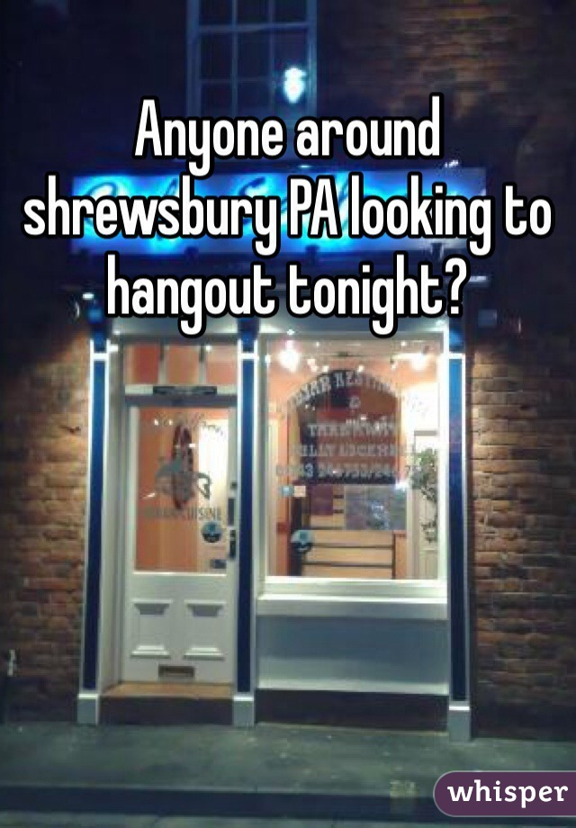 Anyone around shrewsbury PA looking to hangout tonight?