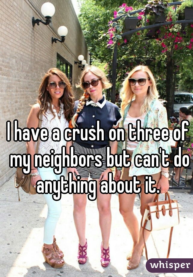 I have a crush on three of my neighbors but can't do anything about it.
