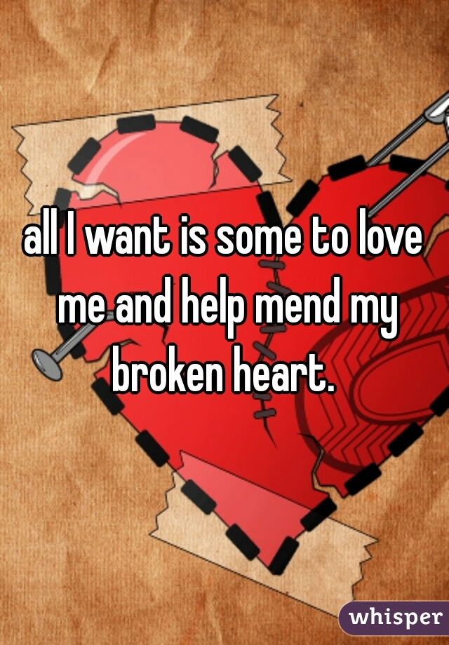 all I want is some to love me and help mend my broken heart.