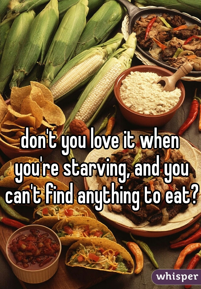 don't you love it when you're starving, and you can't find anything to eat?