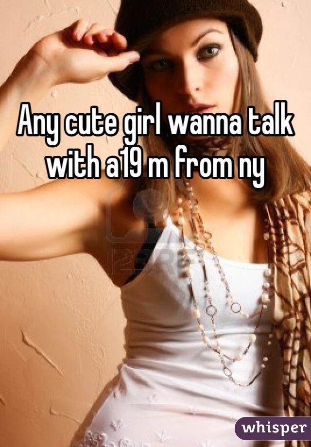 Any cute girl wanna talk with a19 m from ny