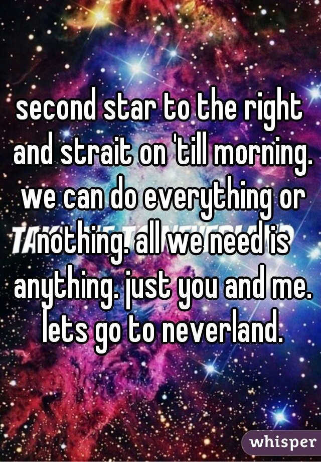 second star to the right and strait on 'till morning. we can do everything or nothing. all we need is anything. just you and me. lets go to neverland.