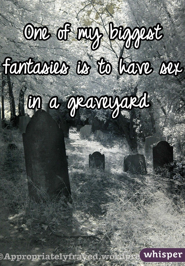One of my biggest fantasies is to have sex in a graveyard