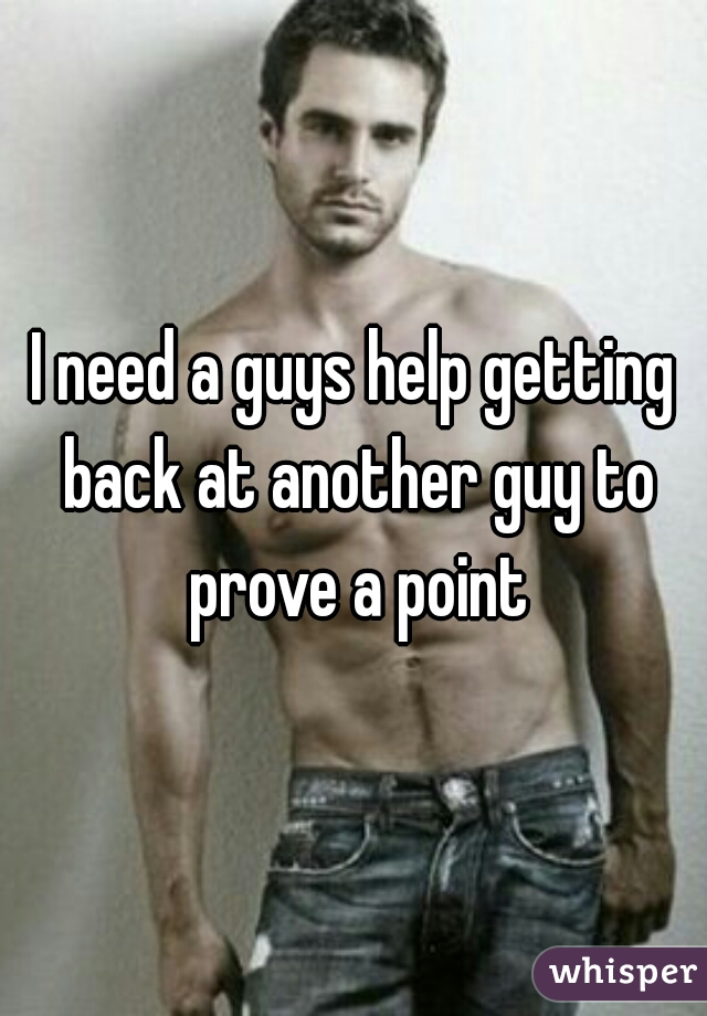 I need a guys help getting back at another guy to prove a point