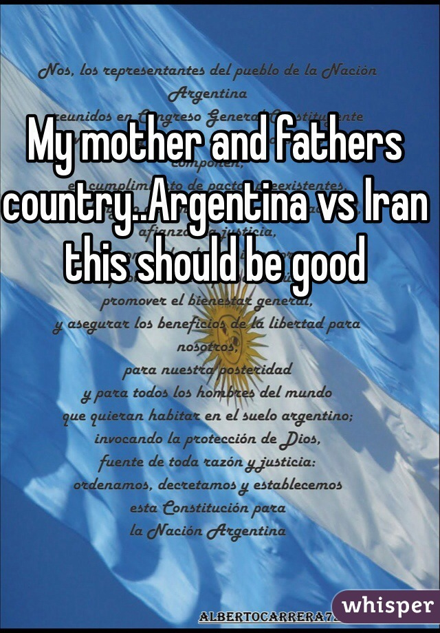 My mother and fathers country..Argentina vs Iran this should be good