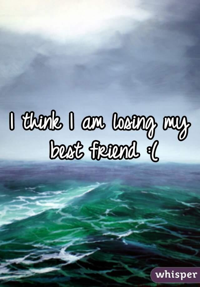 I think I am losing my best friend :(