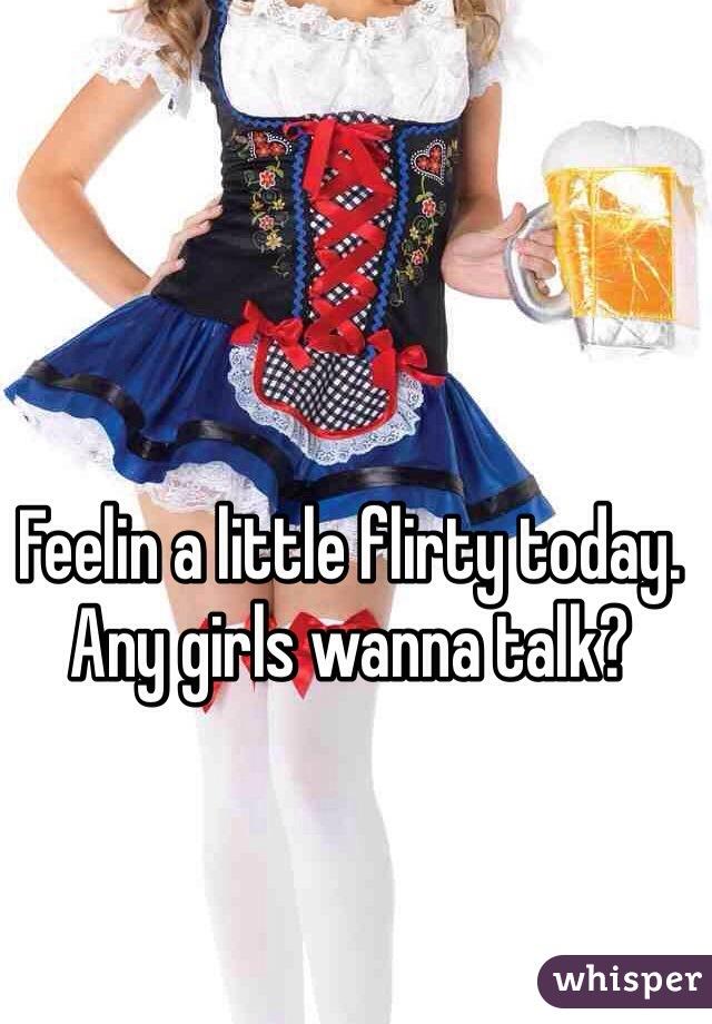 Feelin a little flirty today. Any girls wanna talk?