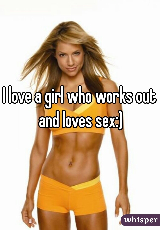I love a girl who works out and loves sex:)