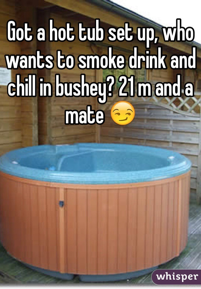 Got a hot tub set up, who wants to smoke drink and chill in bushey? 21 m and a mate 😏