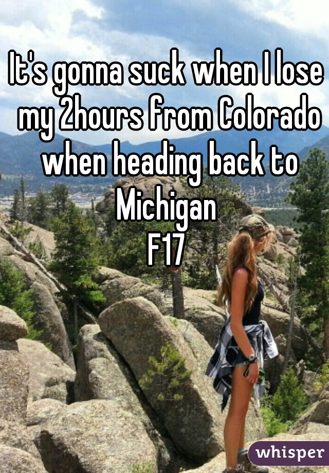 It's gonna suck when I lose my 2hours from Colorado when heading back to Michigan  F17