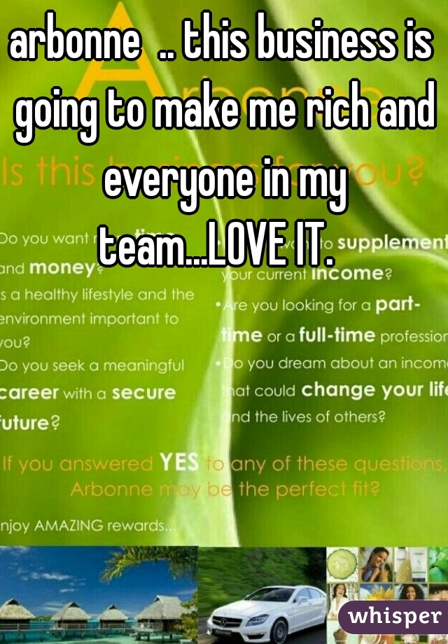 arbonne  .. this business is going to make me rich and everyone in my team...LOVE IT.