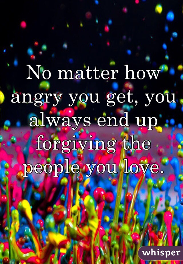 No matter how angry you get, you always end up forgiving the people you love.