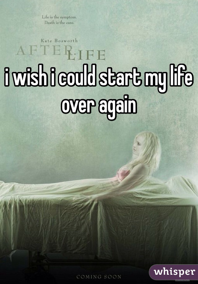 i wish i could start my life over again