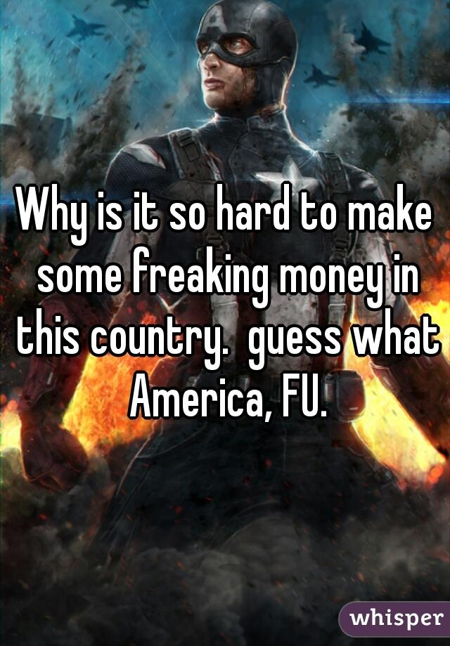Why is it so hard to make some freaking money in this country.  guess what America, FU.