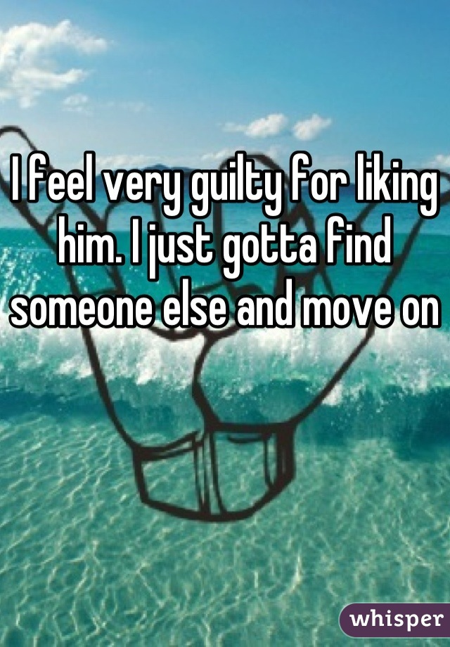 I feel very guilty for liking him. I just gotta find someone else and move on