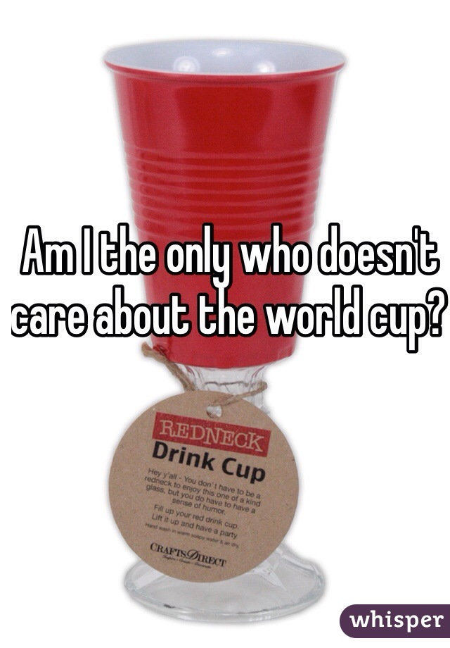 Am I the only who doesn't care about the world cup?